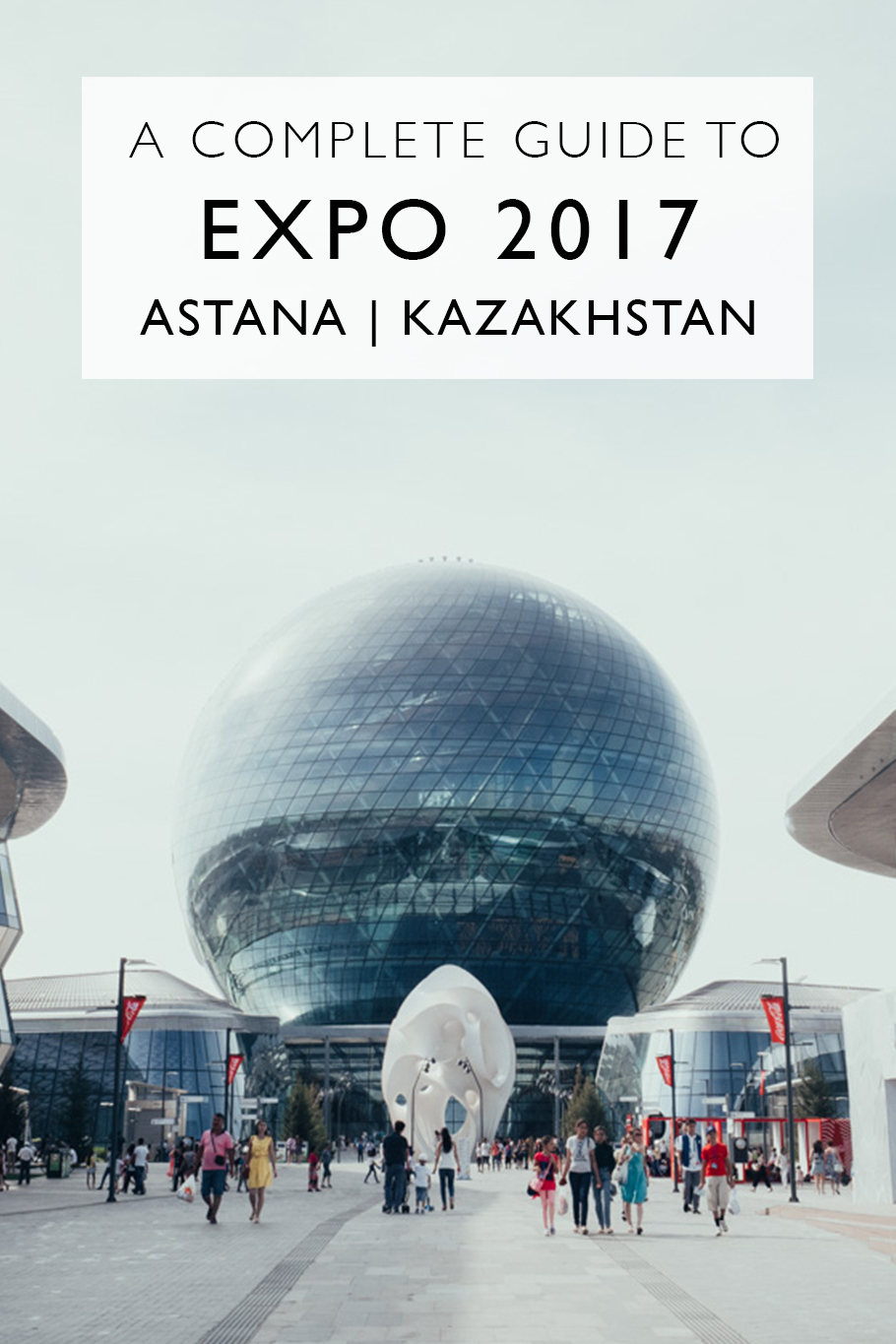 A Complete Guide To Expo 2017 In Astana, Kazakhstan For Travelers | What To See At Astana's World Fair | Main Events at Expo 2017